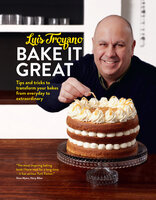 Bake it Great: Tips and tricks to transform your bakes from everyday to extraordinary - Luis Troyano