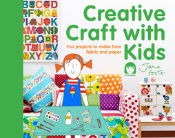 Creative Craft with Kids: 15 fun projects to make from fabric and paper - Jane Foster