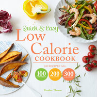 Quick and Easy Low Calorie Cookbook: 100 recipes, all 100 calories, 200 calories or 300 calories - Heather Thomas
