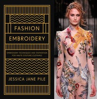 Fashion Embroidery: Embroidery Techniques and Inspiration for Haute-Couture Clothing - Jessica Pile