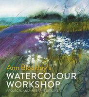 Watercolour Workshop: projects and interpretations - Ann Blockley