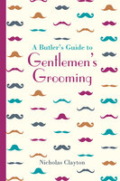 A Butler's Guide to Gentlemen's Grooming - Nicholas Clayton
