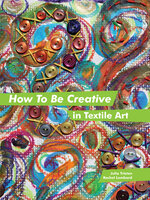 How to Be Creative in Textile Art - Rachel Lombard, Julia Triston