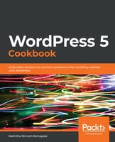 WordPress 5 Cookbook: Actionable solutions to common problems when building websites with WordPress