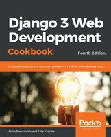Django 3 Web Development Cookbook: Actionable solutions to common problems in Python web development, 4th Edition - Aidas Bendoraitis, Jake Kronika