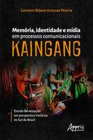 Memória, Identidade e Mídia em Processos Comunicacionais Kaingang: Estudo de Recepção em Perspectiva Histórica no Sul do Brasil - Carmem Rejane Antunes Pereira
