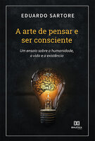 A arte de pensar e ser consciente: um ensaio sobre a humanidade, a vida e a existência