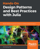 Hands-On Design Patterns and Best Practices with Julia: Proven solutions to common problems in software design for Julia 1.x - Tom Kwong