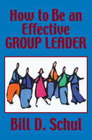 How to Be an Effective Group Leader - Bill D. Schul
