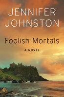 Foolish Mortals: A Novel - Jennifer Johnston