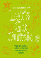 Let's Go Outside: Sticks and Stones – Nature Adventures, Games and Projects for Kids - Steph Scott, Katie Akers