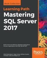 Mastering SQL Server 2017: Build smart and efficient database applications for your organization with SQL Server 2017 - Dejan Sarka, Matija Lah, Christian Cote, William Durkin, Miloš Radivojević