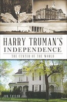 Harry Truman's Independence: The Center of the World - Jon Taylor