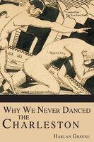 Why We Never Danced the Charleston - Harlan Greene