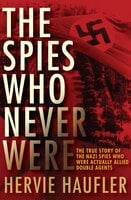 The Spies Who Never Were: The True Story of the Nazi Spies Who Were Actually Allied Double Agents - Hervie Haufler