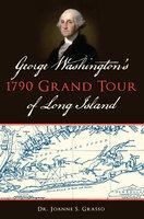 George Washington's 1790 Grand Tour of Long Island - Joanne S Grasso