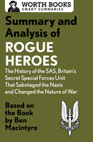 Summary and Analysis of Rogue Heroes: The History of the SAS, Britain's Secret Special Forces Unit That Sabotaged the Nazis and Changed the Nature of War: Based on the Book by Ben Macintyre - Worth Books