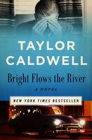 Bright Flows the River - A Novel - Taylor Caldwell