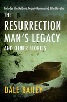 The Resurrection Man's Legacy: And Other Stories - Dale Bailey