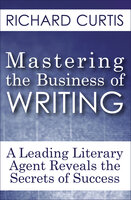 Mastering the Business of Writing: A Leading Literary Agent Reveals the Secrets of Success - Richard Curtis