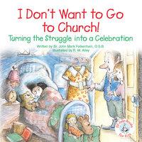 I Don't Want to Go to Church! Turning the Struggle into a Celebration - John Mark Falkenhain