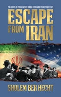 Escape From Iran: The Exodus of Persian Jewry During the Islamic Revolution of 1979 - Sholem Ber Hecht