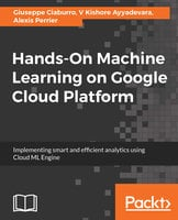 Hands-On Machine Learning on Google Cloud Platform: Implementing smart and efficient analytics using Cloud ML Engine