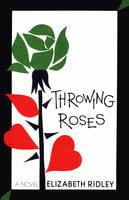 Throwing Roses (A Novel) - Elizabeth Ridley
