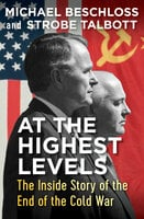 At the Highest Levels: The Inside Story of the End of the Cold War - Strobe Talbott, Michael Beschloss