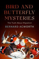 Bird and Butterfly Mysteries: The Truth About Migration - Bernard Acworth