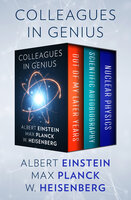Colleagues in Genius: Out of My Later Years, Scientific Autobiography, and Nuclear Physics - Albert Einstein, Max Planck, W. Heisenberg