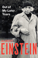 Out of My Later Years: The Scientist, Philosopher, and Man Portrayed Through His Own Words - Albert Einstein
