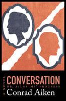 Conversation; or, Pilgrims' Progress: A Novel - Conrad Aiken