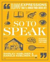 So to Speak: 11,000 Expressions That'll Knock Your Socks Off - Shirley Kobliner, Harold Kobliner