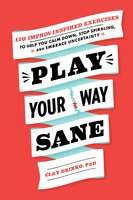 Play Your Way Sane: 120 Improv-Inspired Exercises to Help You Calm Down, Stop Spiraling, and Embrace Uncertainty - Clay Drinko