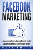Facebook Marketing: A Comprehensive Guide for Building Authority, Creating Engagement and Making Money Through Facebook - Mark Smith