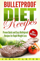 Bulletproof Diet Recipes: Proven Quick and Easy Bulletproof Recipes for Rapid Weight Loss - John Carter