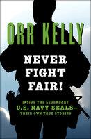 Never Fight Fair!: Inside the Legendary U.S. Navy SEALs—Their Own True Stories - Orr Kelly