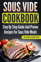 Sous Vide Cookbook: Step By Step Guide And Proven Recipes For Sous Vide Meals - John Carter