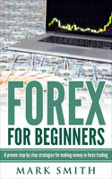 Forex for Beginners: A proven step by step strategies for making money in forex trading - Mark Smith