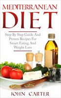 Mediterranean Diet: Step By Step Guide And Proven Recipes For Smart Eating And Weight Loss - John Carter