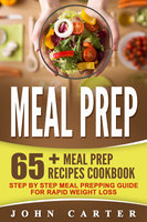 Meal Prep: 65+ Meal Prep Recipes Cookbook – Step By Step Meal Prepping Guide For Rapid Weight Loss - John Carter