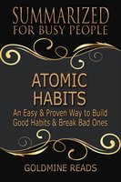 Atomic Habits - Summarized for Busy People (An Easy & Proven Way to Build Good Habits & Break Bad Ones: Based on the Book by James Clear) - Goldmine Reads