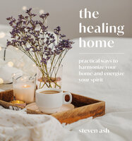 The Healing Home: Practical Ways to Harmonize Your Home and Energize Your Spirit - Steven Ash