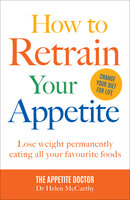 How to Retrain Your Appetite: Lose weight permanently eating all your favourite foods - Dr Helen McCarthy