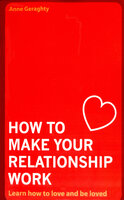 How To Make Your Relationship Work: Learn how to love and be loved - Anne Geraghty