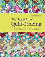 The Gentle Art of Quilt-Making: 15 Projects Inspired by Everyday Beauty - Jane Brocket