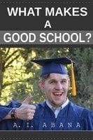 What Makes a Good School? - A. I. Abana