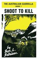 Shoot to Kill: The Australian Guerrilla Book 1 - Ion Idriess