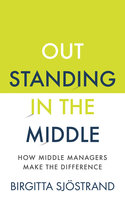OUTSTANDING in the MIDDLE: How Middle Managers Make the Difference - Birgitta Sjöstrand